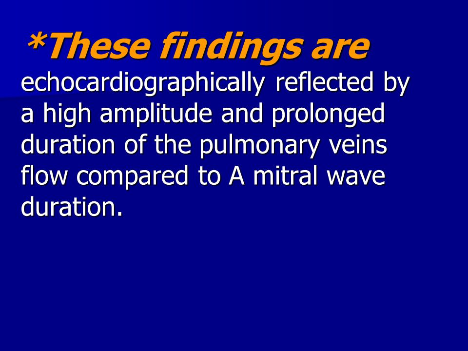 *These findings are echocardiographically reflected by a high amplitude and prolonged duration of the pulmonary veins flow compared to A mitral wave duration.