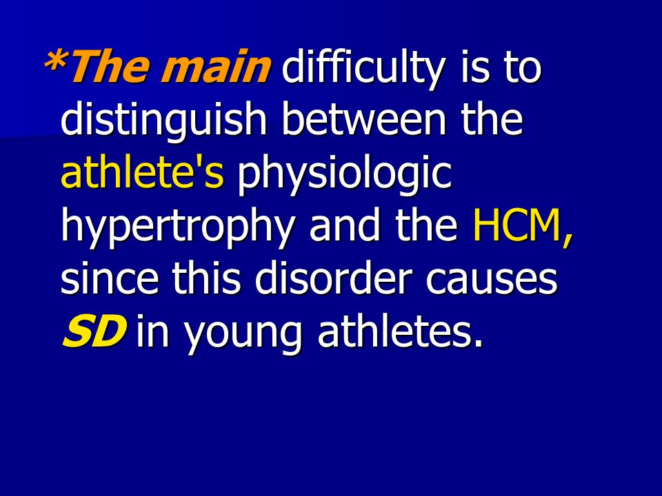 *The main difficulty is to distinguish between the athlete s physiologic hypertrophy and the HCM, since this disorder causes SD in young athletes.