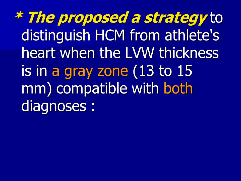 * The proposed a strategy to distinguish HCM from athlete s heart when the LVW thickness is in a gray zone (13 to 15 mm) compatible with both diagnoses :