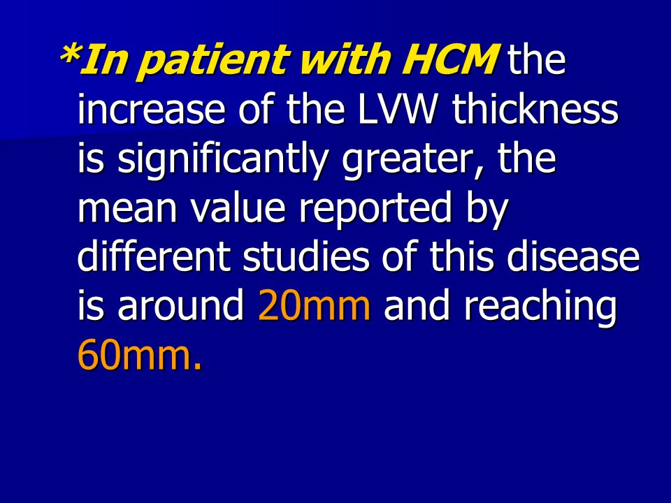 *In patient with HCM the increase of the LVW thickness is significantly greater, the mean value reported by different studies of this disease is around 20mm and reaching 60mm.