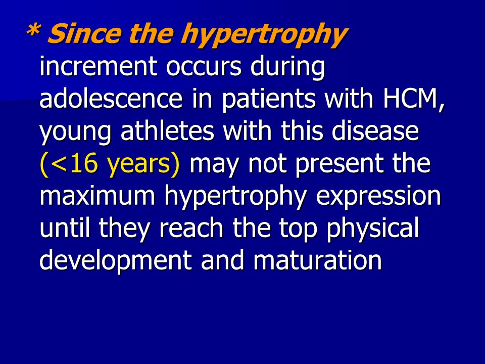 * Since the hypertrophy increment occurs during adolescence in patients with HCM, young athletes with this disease (<16 years) may not present the maximum hypertrophy expression until they reach the top physical development and maturation