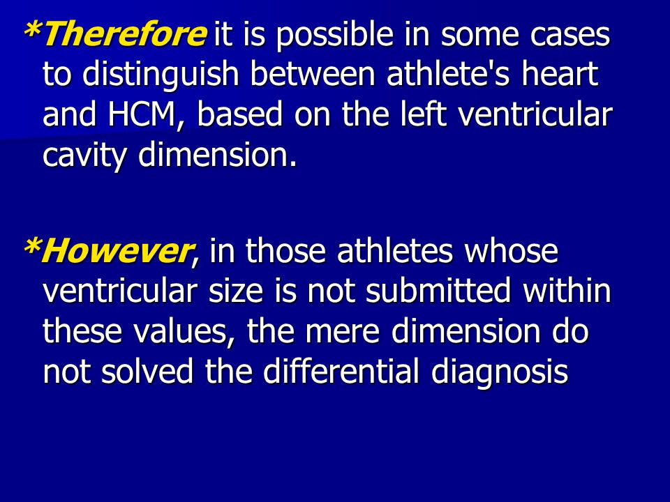 *Therefore it is possible in some cases to distinguish between athlete s heart and HCM, based on the left ventricular cavity dimension.