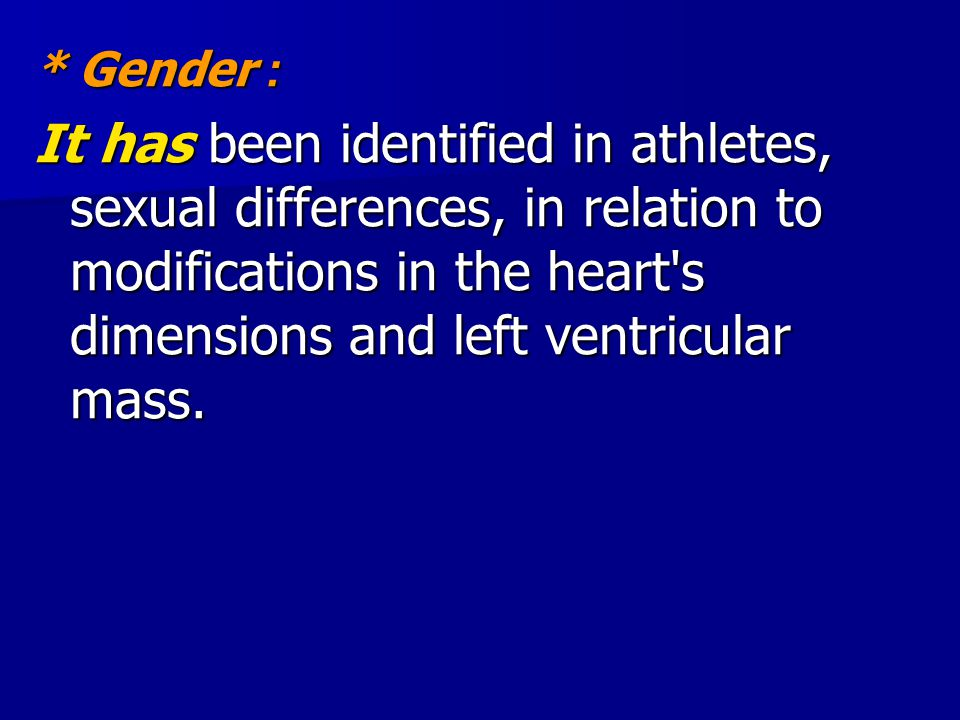 * Gender: It has been identified in athletes, sexual differences, in relation to modifications in the heart s dimensions and left ventricular mass.