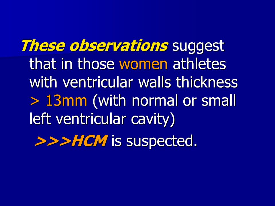 These observations suggest that in those women athletes with ventricular walls thickness > 13mm (with normal or small left ventricular cavity)
