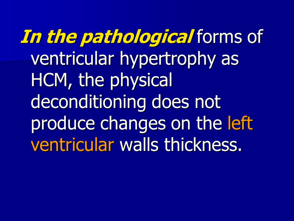 In the pathological forms of ventricular hypertrophy as HCM, the physical deconditioning does not produce changes on the left ventricular walls thickness.