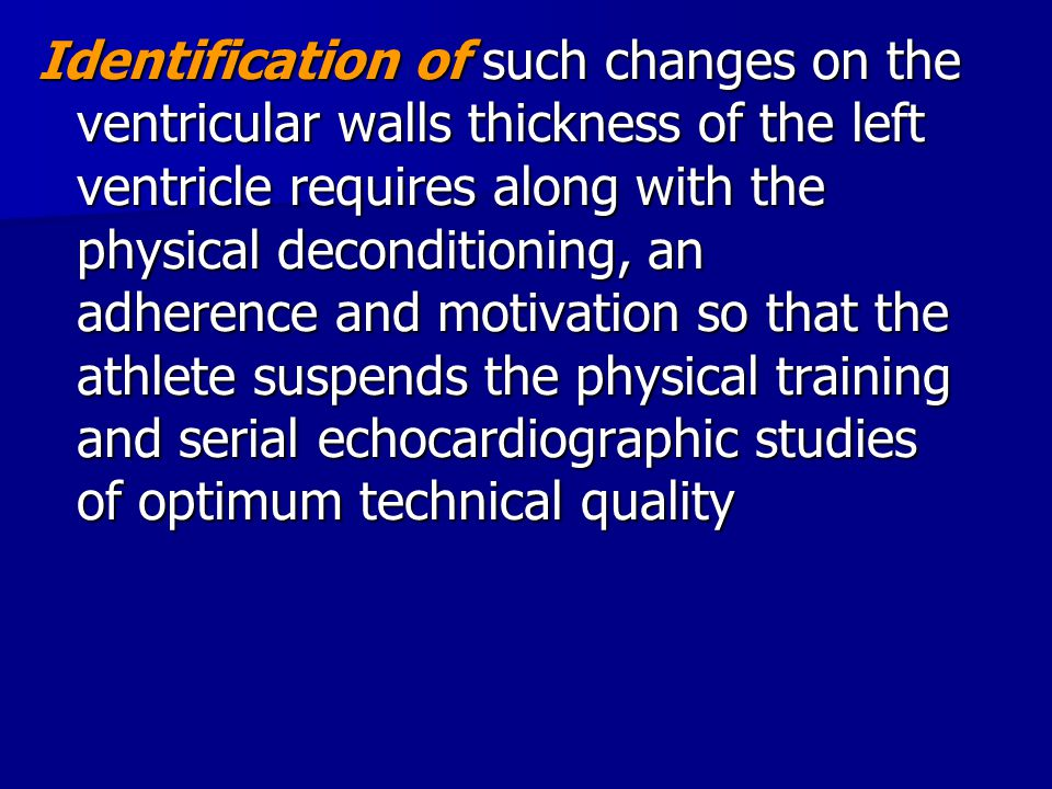 Identification of such changes on the ventricular walls thickness of the left ventricle requires along with the physical deconditioning, an adherence and motivation so that the athlete suspends the physical training and serial echocardiographic studies of optimum technical quality