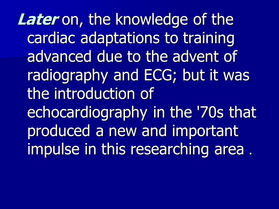 Later on, the knowledge of the cardiac adaptations to training advanced due to the advent of radiography and ECG; but it was the introduction of echocardiography in the 70s that produced a new and important impulse in this researching area.