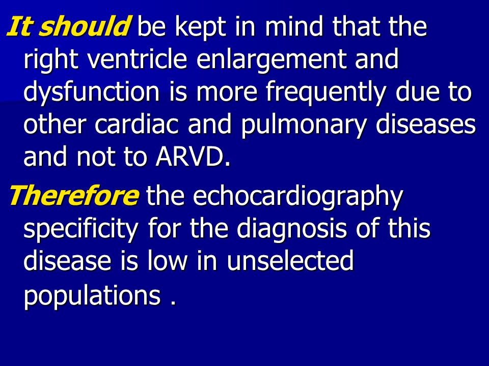 It should be kept in mind that the right ventricle enlargement and dysfunction is more frequently due to other cardiac and pulmonary diseases and not to ARVD.
