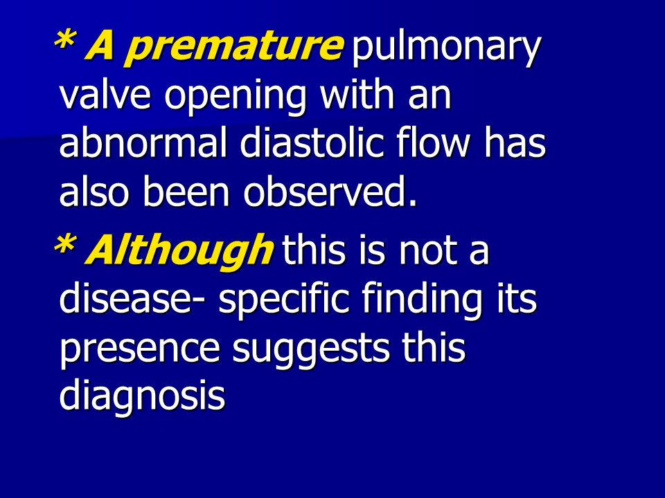 * A premature pulmonary valve opening with an abnormal diastolic flow has also been observed.