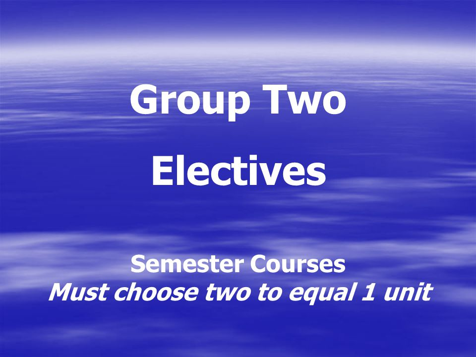 Group Two Electives Semester Courses Must choose two to equal 1 unit