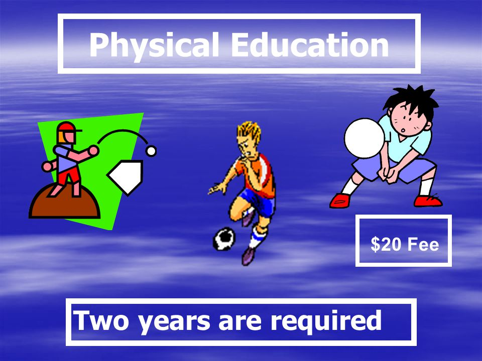 Physical Education $20 Fee Two years are required