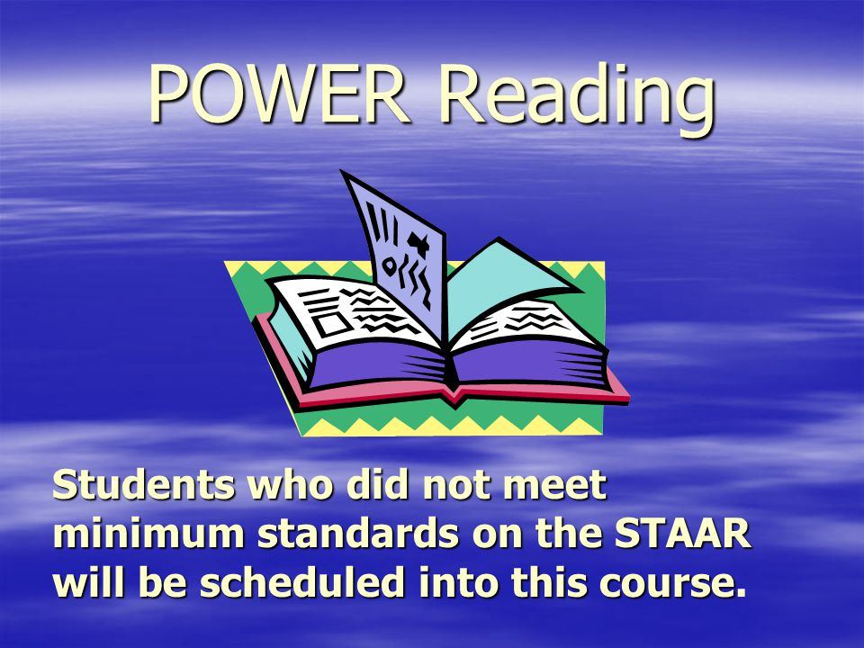 POWER Reading Students who did not meet minimum standards on the STAAR will be scheduled into this course.
