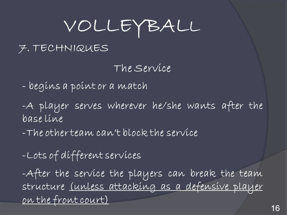 VOLLEYBALL 7. TECHNIQUES The Service - begins a point or a match