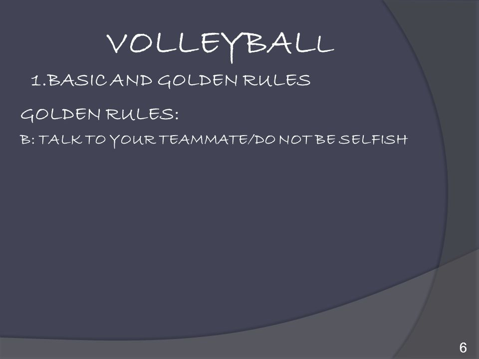 VOLLEYBALL 1.BASIC AND GOLDEN RULES GOLDEN RULES: