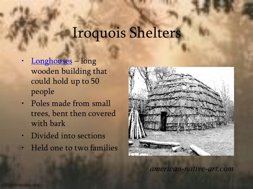 Iroquois Shelters Longhouses – long wooden building that could hold up to 50 people. Poles made from small trees, bent then covered with bark.