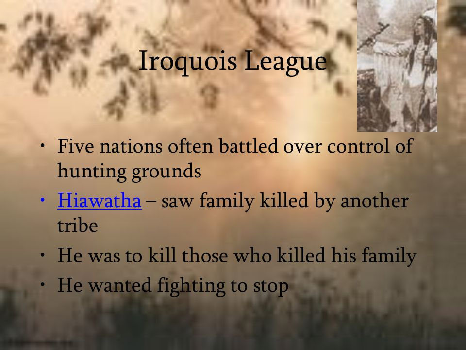 Iroquois League Five nations often battled over control of hunting grounds. Hiawatha – saw family killed by another tribe.