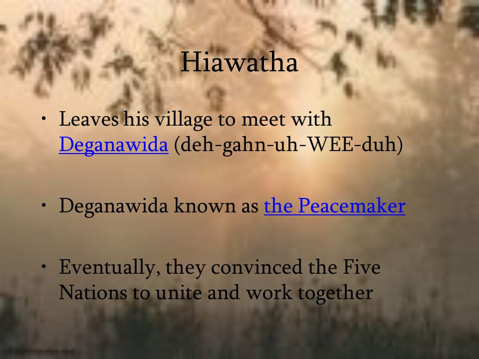 Hiawatha Leaves his village to meet with Deganawida (deh-gahn-uh-WEE-duh) Deganawida known as the Peacemaker.
