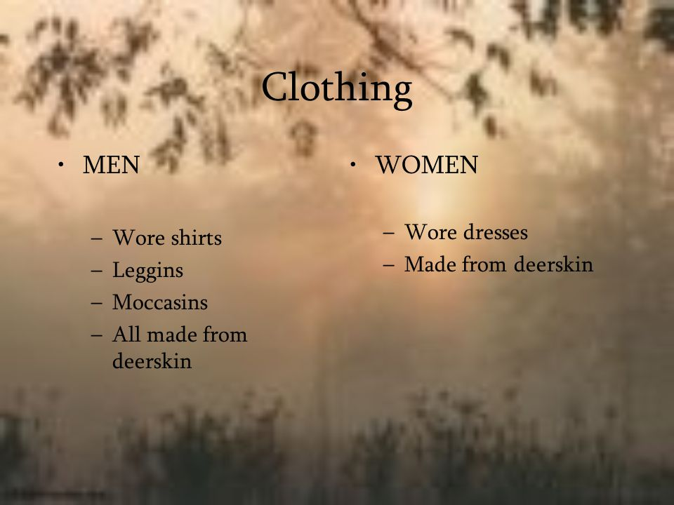 Clothing MEN WOMEN Wore dresses Wore shirts Made from deerskin Leggins