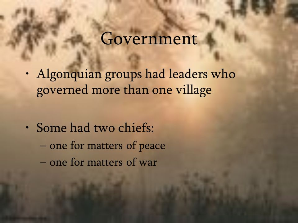 Government Algonquian groups had leaders who governed more than one village. Some had two chiefs: one for matters of peace.
