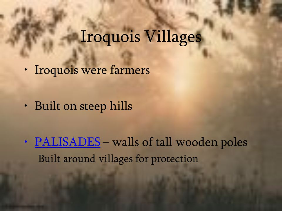 Iroquois Villages Iroquois were farmers Built on steep hills