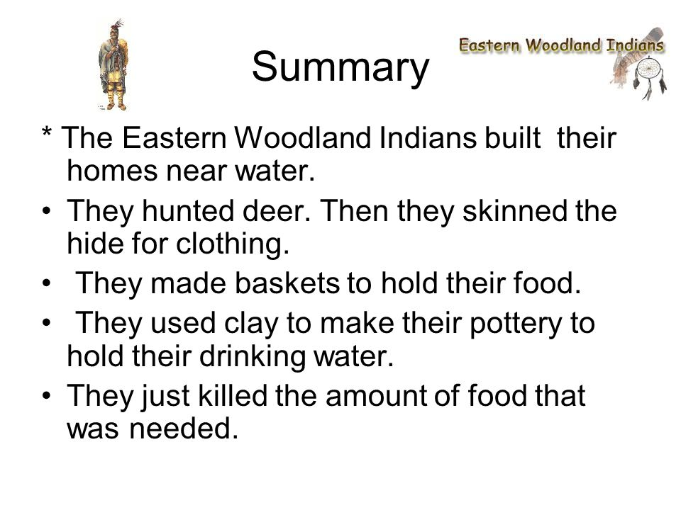 Summary * The Eastern Woodland Indians built their homes near water.