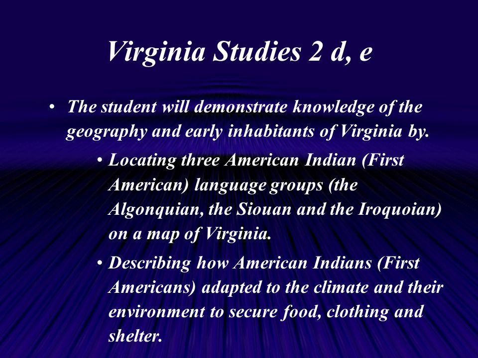 Virginia Studies 2 d, e The student will demonstrate knowledge of the geography and early inhabitants of Virginia by.