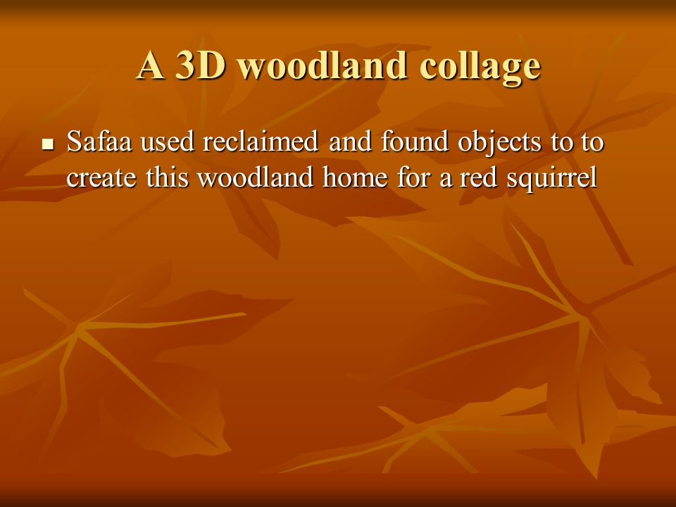 A 3D woodland collage Safaa used reclaimed and found objects to to create this woodland home for a red squirrel.