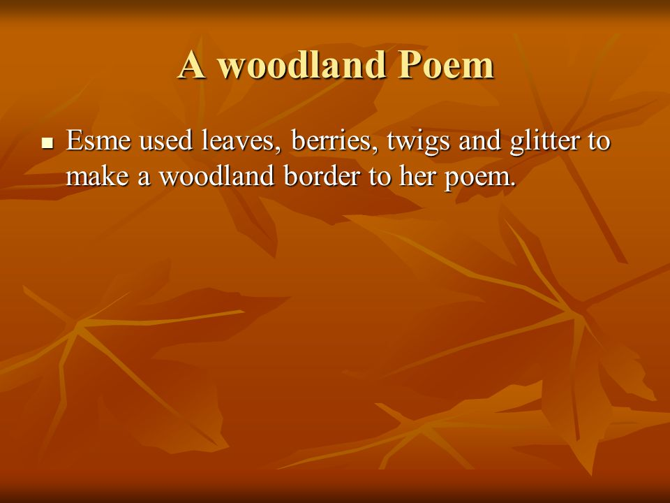 A woodland Poem Esme used leaves, berries, twigs and glitter to make a woodland border to her poem.