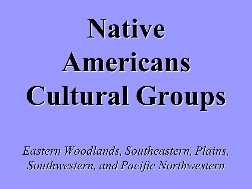 Native Americans Cultural Groups Eastern Woodlands, Southeastern, Plains, Southwestern, and Pacific Northwestern