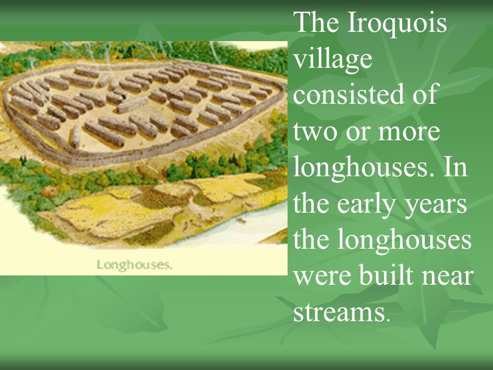 The Iroquois village consisted of two or more longhouses