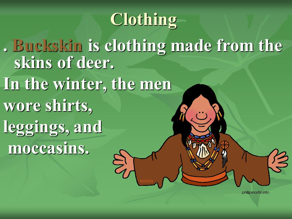 Clothing . Buckskin is clothing made from the skins of deer. In the winter, the men. wore shirts,