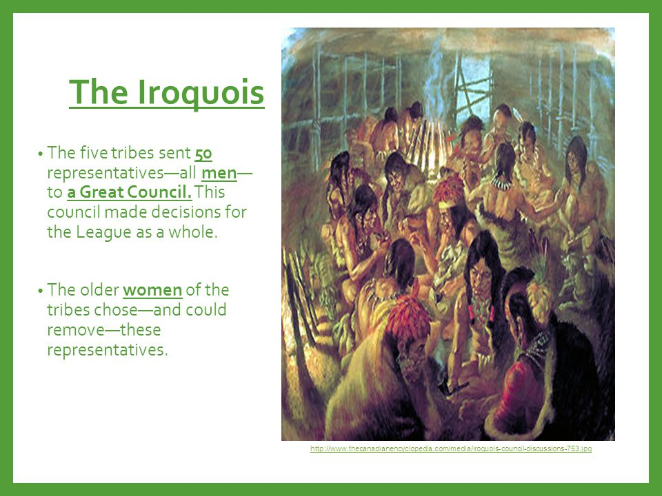 The Iroquois The five tribes sent 50 representatives—all men— to a Great Council. This council made decisions for the League as a whole.