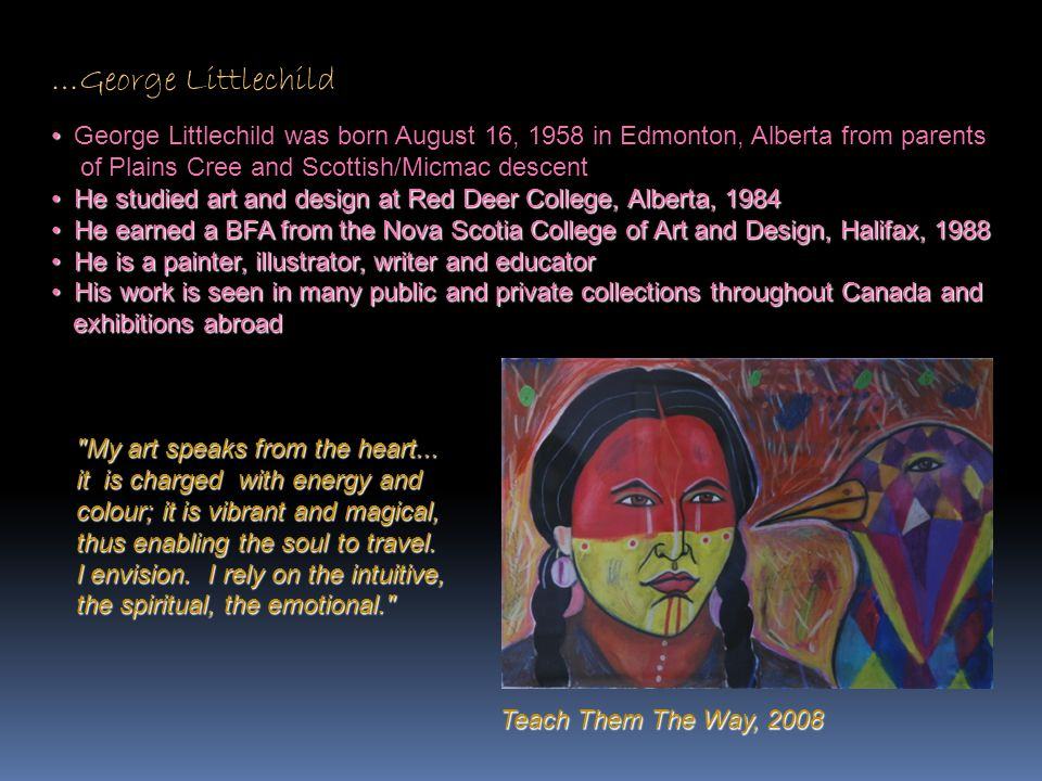 …George Littlechild George Littlechild was born August 16, 1958 in Edmonton, Alberta from parents. of Plains Cree and Scottish/Micmac descent.