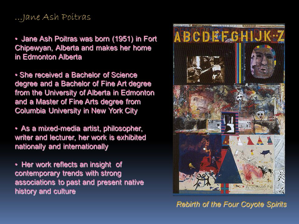 …Jane Ash Poitras Jane Ash Poitras was born (1951) in Fort Chipewyan, Alberta and makes her home in Edmonton Alberta.