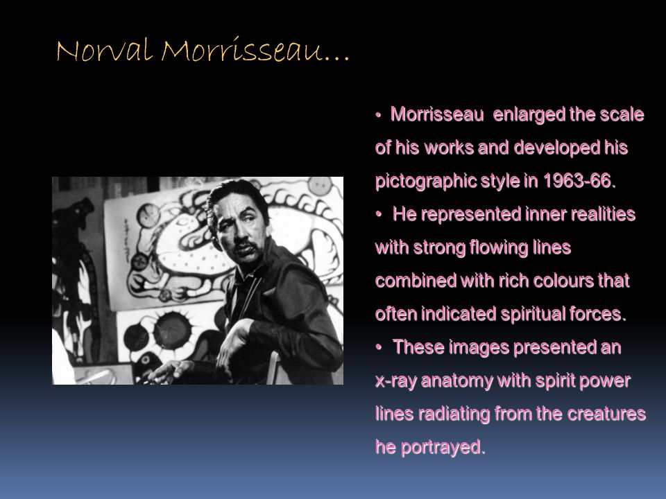 Norval Morrisseau… Morrisseau enlarged the scale. of his works and developed his pictographic style in 1963-66.