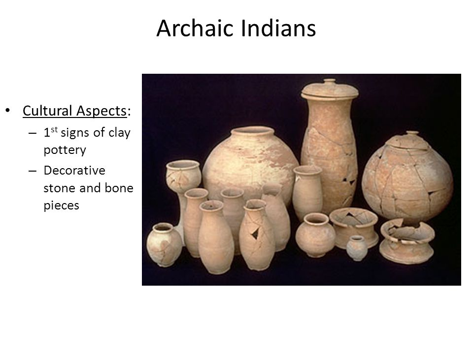 Archaic Indians Cultural Aspects: 1st signs of clay pottery