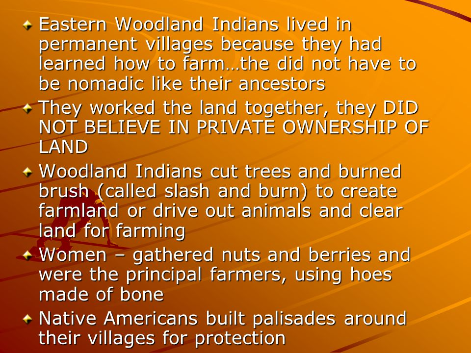Eastern Woodland Indians lived in permanent villages because they had learned how to farm…the did not have to be nomadic like their ancestors