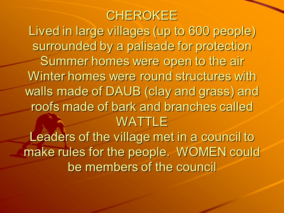 CHEROKEE Lived in large villages (up to 600 people) surrounded by a palisade for protection Summer homes were open to the air Winter homes were round structures with walls made of DAUB (clay and grass) and roofs made of bark and branches called WATTLE Leaders of the village met in a council to make rules for the people.