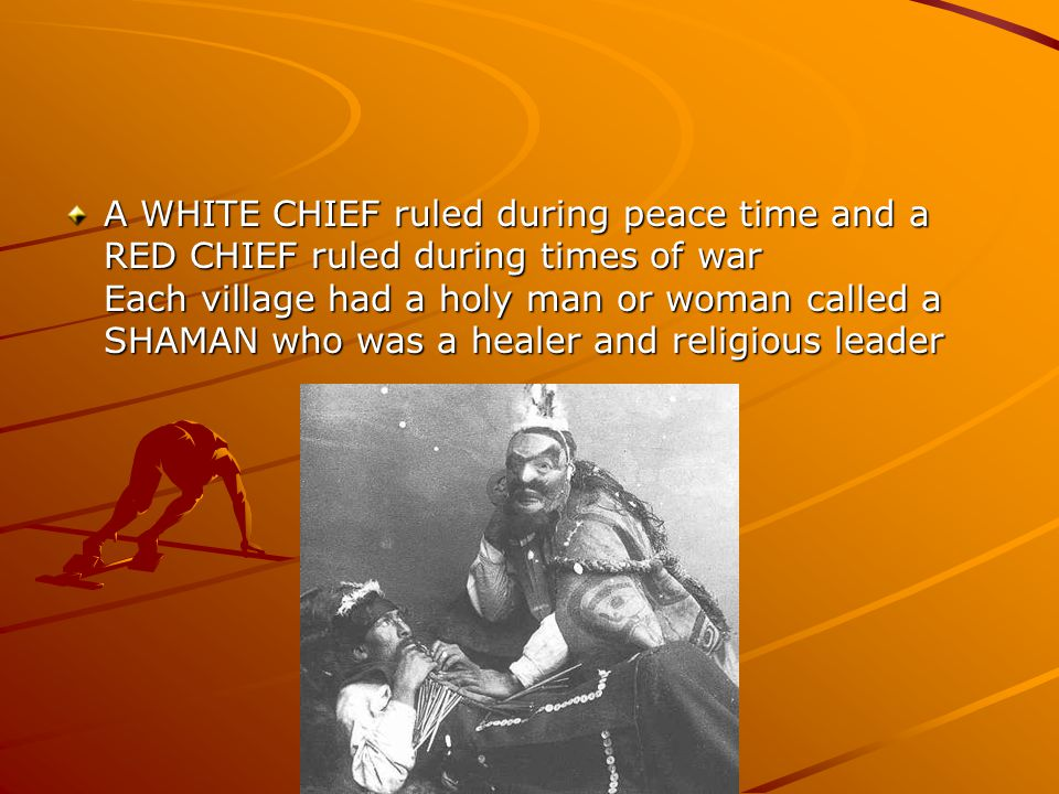 A WHITE CHIEF ruled during peace time and a RED CHIEF ruled during times of war Each village had a holy man or woman called a SHAMAN who was a healer and religious leader