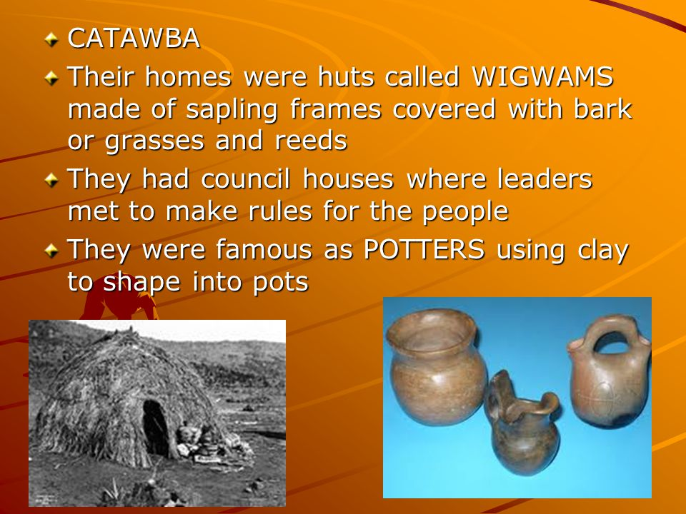 CATAWBA Their homes were huts called WIGWAMS made of sapling frames covered with bark or grasses and reeds.