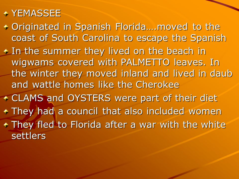 YEMASSEE Originated in Spanish Florida….moved to the coast of South Carolina to escape the Spanish.