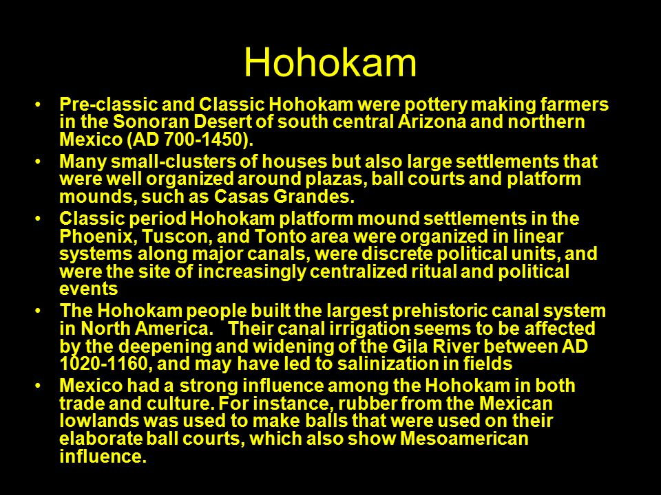 Hohokam Pre-classic and Classic Hohokam were pottery making farmers in the Sonoran Desert of south central Arizona and northern Mexico (AD 700-1450).