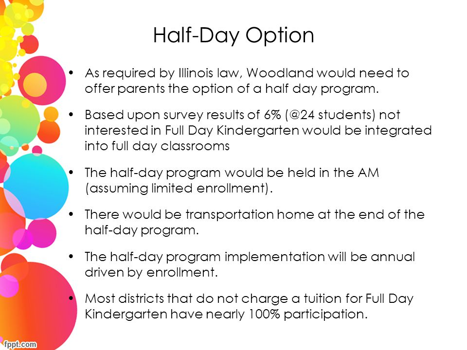 Half-Day Option As required by Illinois law, Woodland would need to offer parents the option of a half day program.