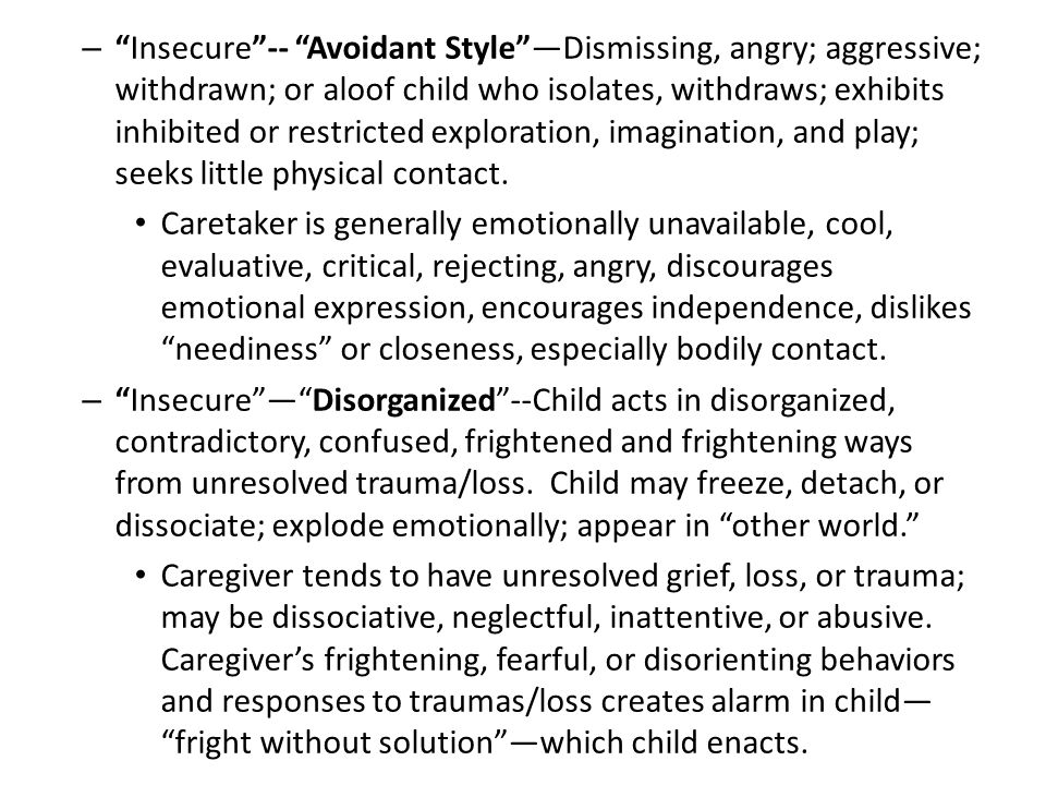 Insecure -- Avoidant Style —Dismissing, angry; aggressive; withdrawn; or aloof child who isolates, withdraws; exhibits inhibited or restricted exploration, imagination, and play; seeks little physical contact.