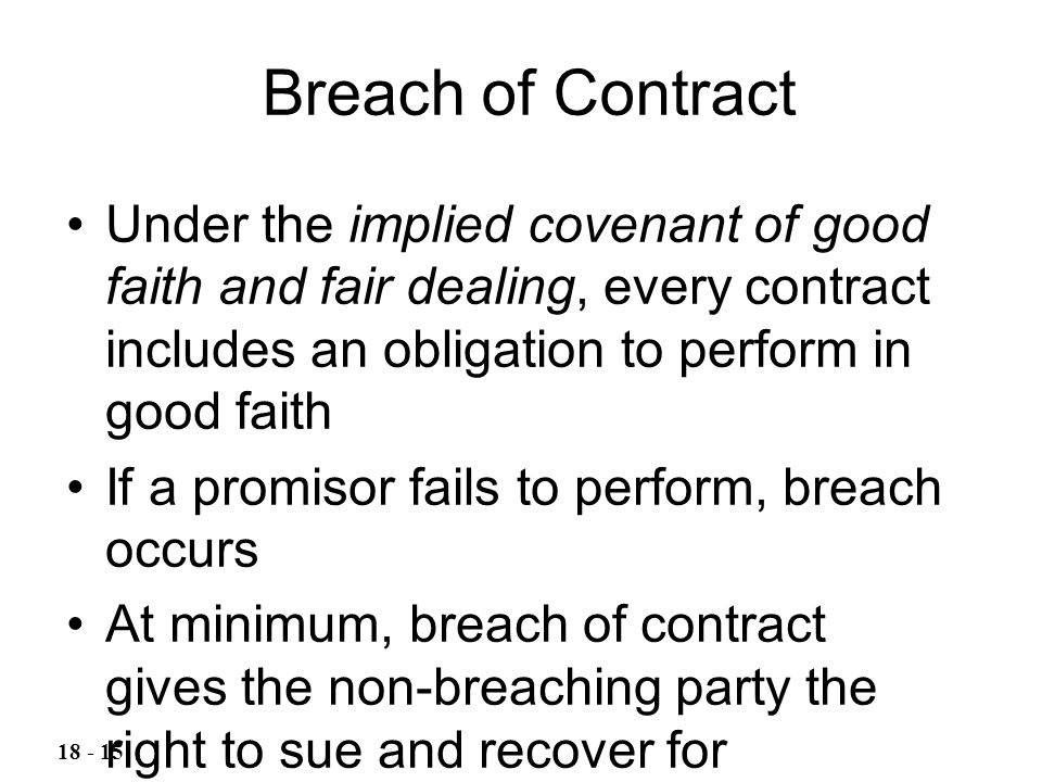 Breach of Contract Under the implied covenant of good faith and fair dealing, every contract includes an obligation to perform in good faith.
