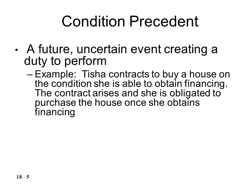 Condition Precedent A future, uncertain event creating a duty to perform.