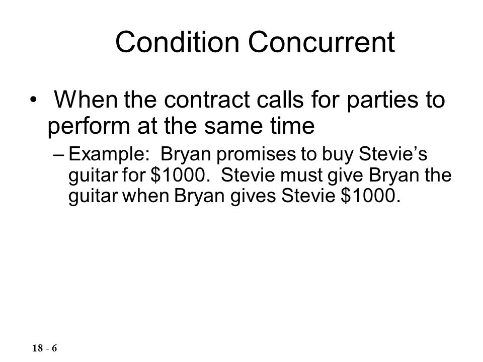 Condition Concurrent When the contract calls for parties to perform at the same time.