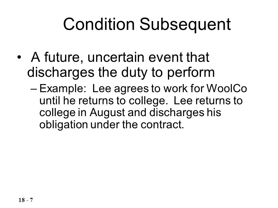 Condition Subsequent A future, uncertain event that discharges the duty to perform.