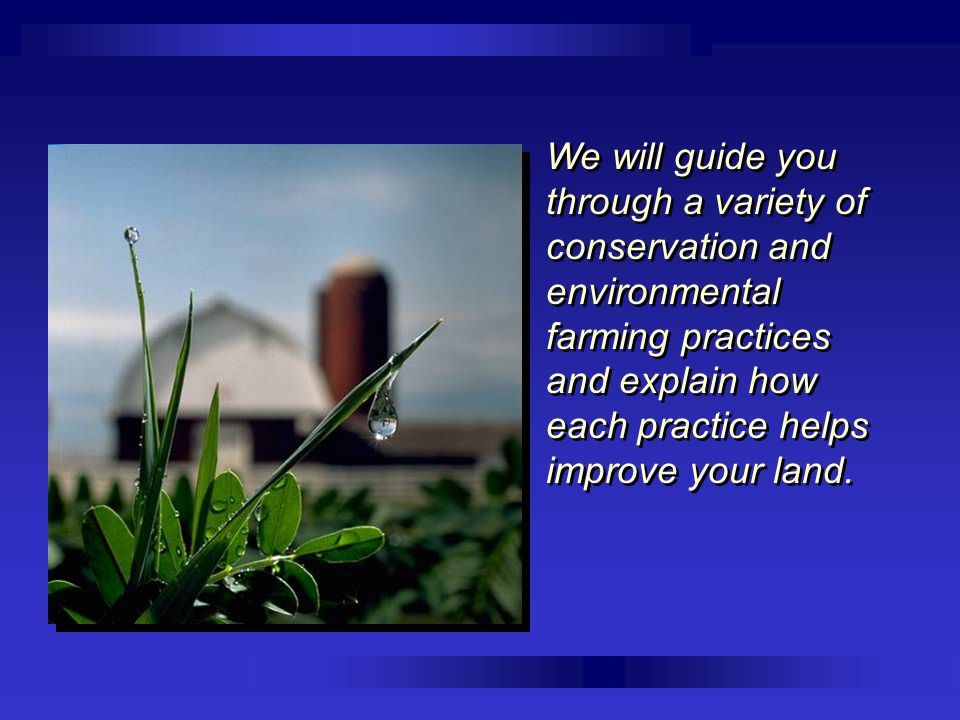 We will guide you through a variety of conservation and environmental farming practices and explain how each practice helps improve your land.