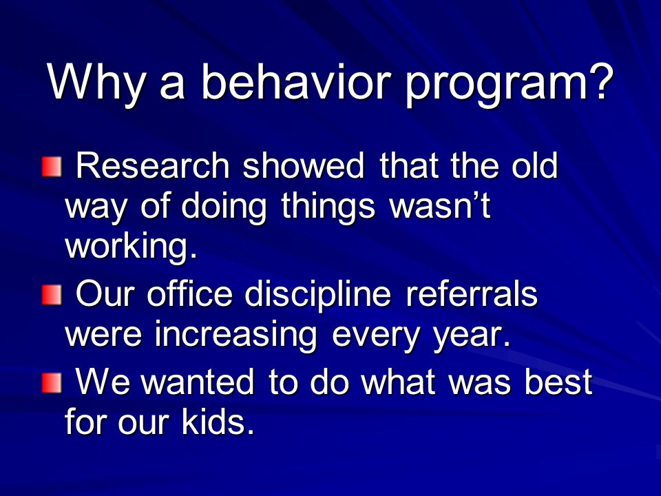 Why a behavior program Research showed that the old way of doing things wasn't working. Our office discipline referrals were increasing every year.